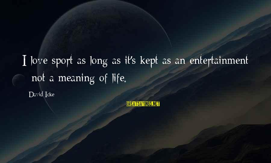 Icke's Sayings By David Icke: I love sport as long as it's kept as an entertainment - not a meaning