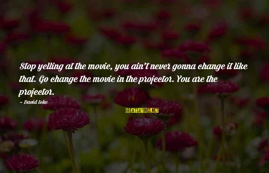 Icke's Sayings By David Icke: Stop yelling at the movie, you ain't never gonna change it like that. Go change