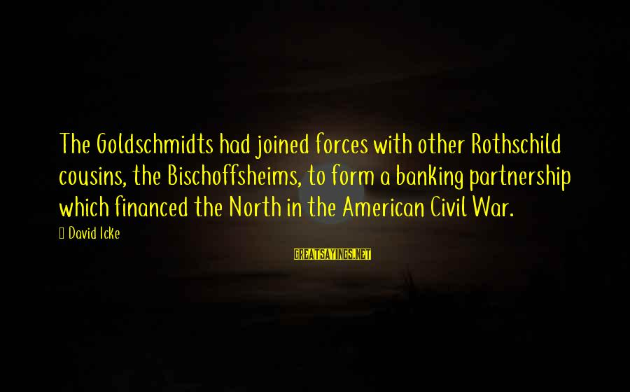 Icke's Sayings By David Icke: The Goldschmidts had joined forces with other Rothschild cousins, the Bischoffsheims, to form a banking