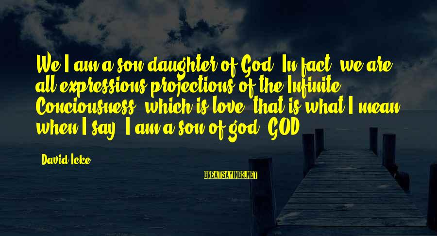 Icke's Sayings By David Icke: We/I am a son/daughter of God. In fact, we are all expressions/projections of the Infinite