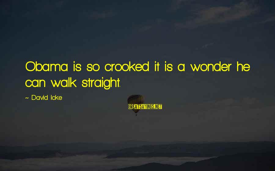 Icke's Sayings By David Icke: Obama is so crooked it is a wonder he can walk straight.
