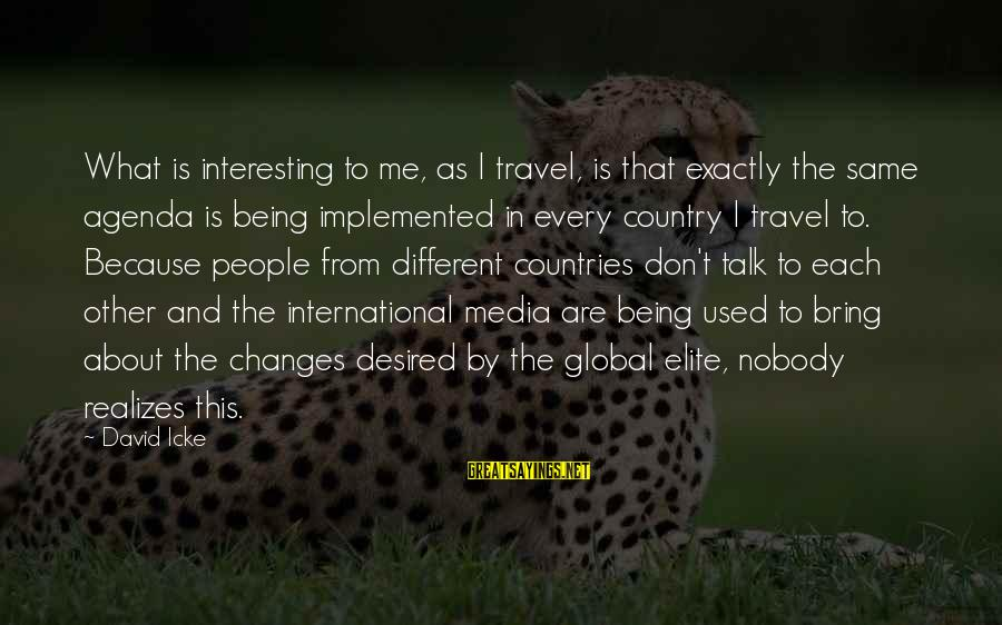Icke's Sayings By David Icke: What is interesting to me, as I travel, is that exactly the same agenda is