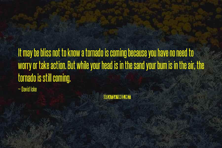 Icke's Sayings By David Icke: It may be bliss not to know a tornado is coming because you have no