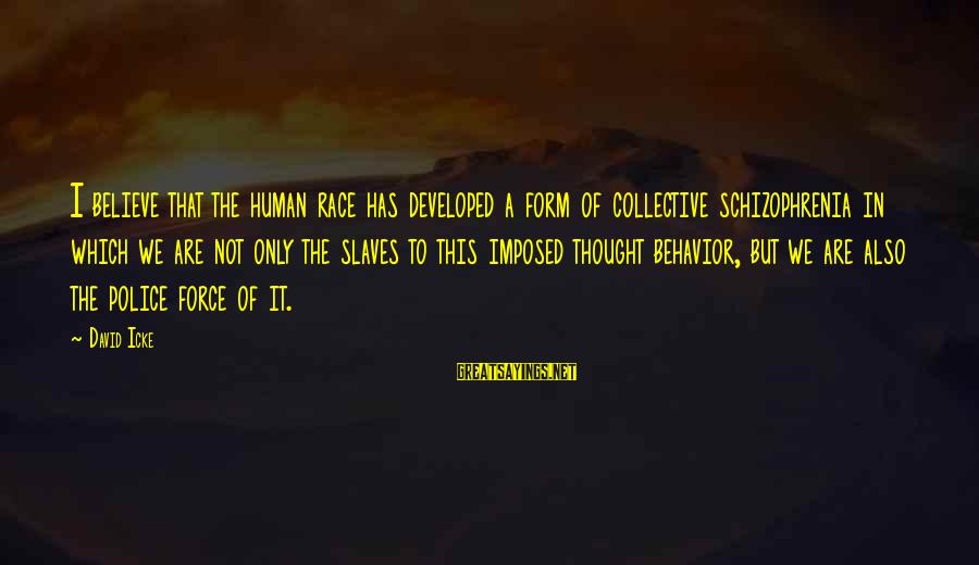 Icke's Sayings By David Icke: I believe that the human race has developed a form of collective schizophrenia in which