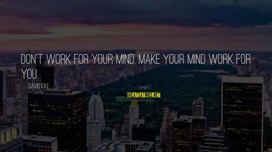 Icke's Sayings By David Icke: Don't work for your mind, make your mind work for you.