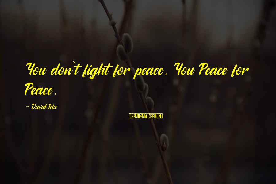 Icke's Sayings By David Icke: You don't fight for peace. You Peace for Peace.