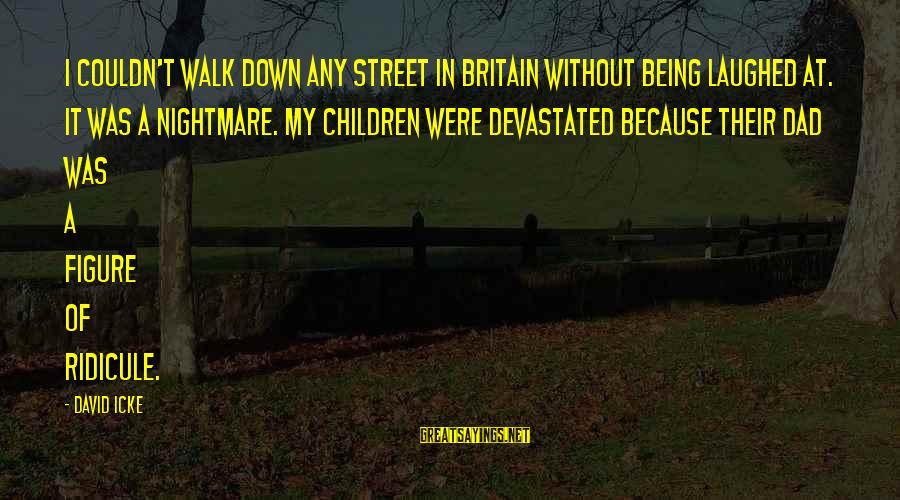 Icke's Sayings By David Icke: I couldn't walk down any street in Britain without being laughed at. It was a