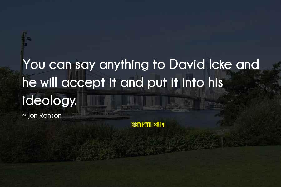 Icke's Sayings By Jon Ronson: You can say anything to David Icke and he will accept it and put it