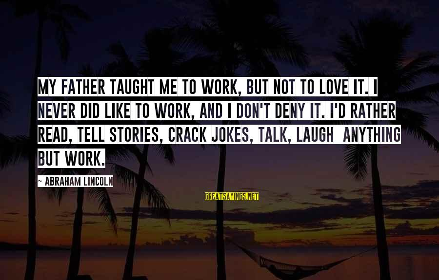 I'd Rather Love Sayings By Abraham Lincoln: My father taught me to work, but not to love it. I never did like