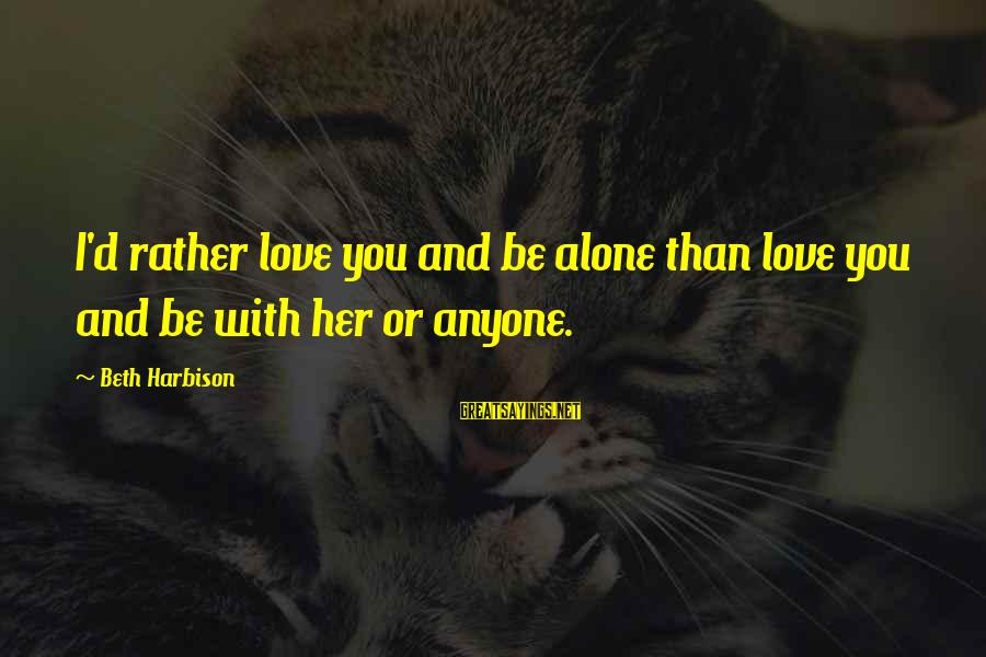 I'd Rather Love Sayings By Beth Harbison: I'd rather love you and be alone than love you and be with her or