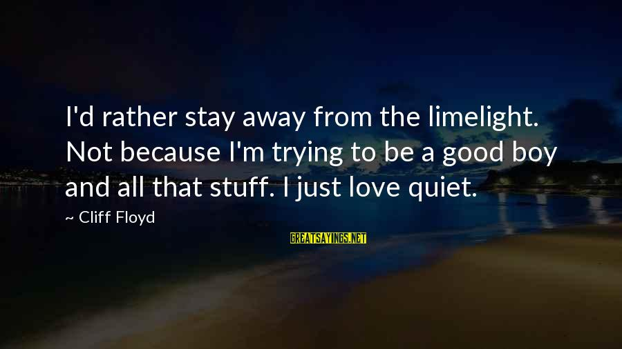 I'd Rather Love Sayings By Cliff Floyd: I'd rather stay away from the limelight. Not because I'm trying to be a good