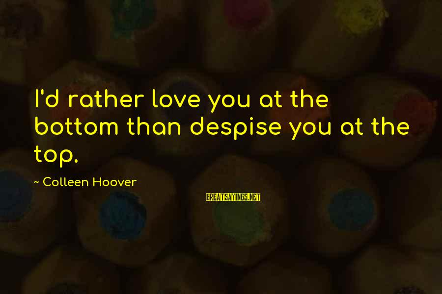 I'd Rather Love Sayings By Colleen Hoover: I'd rather love you at the bottom than despise you at the top.