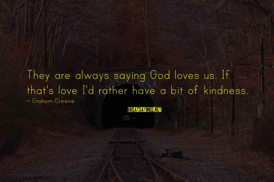 I'd Rather Love Sayings By Graham Greene: They are always saying God loves us. If that's love I'd rather have a bit