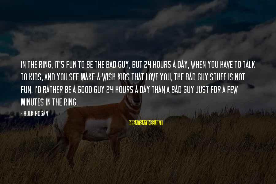 I'd Rather Love Sayings By Hulk Hogan: In the ring, it's fun to be the bad guy, but 24 hours a day,