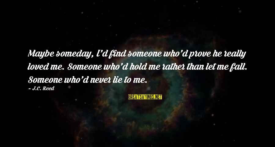 I'd Rather Love Sayings By J.C. Reed: Maybe someday, I'd find someone who'd prove he really loved me. Someone who'd hold me