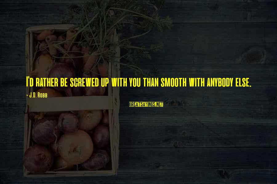 I'd Rather Love Sayings By J.D. Robb: I'd rather be screwed up with you than smooth with anybody else.