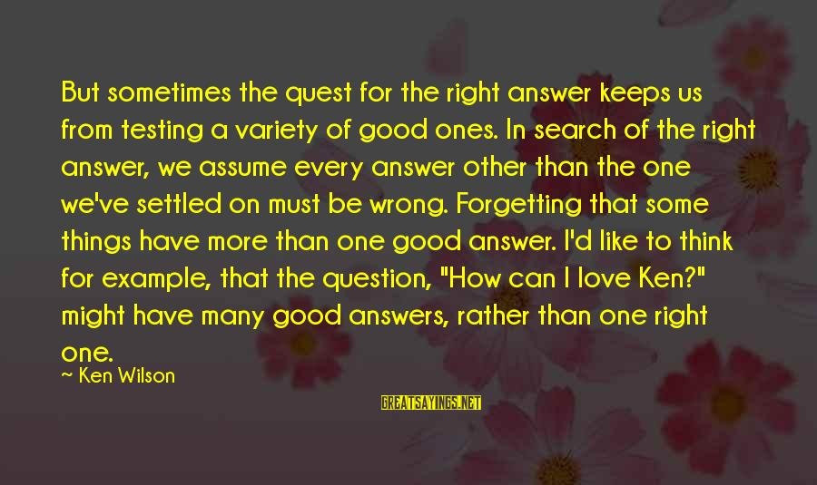 I'd Rather Love Sayings By Ken Wilson: But sometimes the quest for the right answer keeps us from testing a variety of
