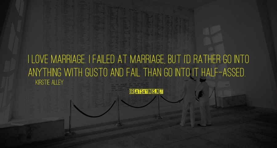 I'd Rather Love Sayings By Kirstie Alley: I love marriage. I failed at marriage, but I'd rather go into anything with gusto