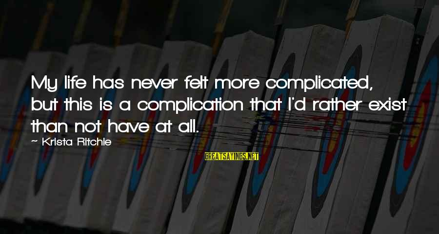I'd Rather Love Sayings By Krista Ritchie: My life has never felt more complicated, but this is a complication that I'd rather