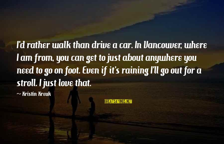I'd Rather Love Sayings By Kristin Kreuk: I'd rather walk than drive a car. In Vancouver, where I am from, you can