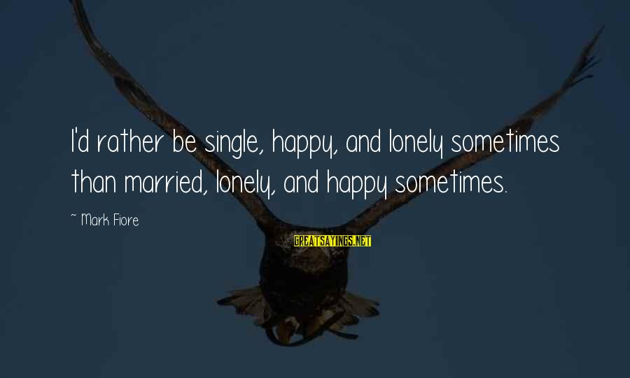 I'd Rather Love Sayings By Mark Fiore: I'd rather be single, happy, and lonely sometimes than married, lonely, and happy sometimes.