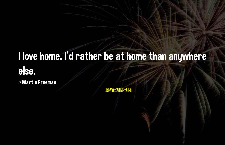 I'd Rather Love Sayings By Martin Freeman: I love home. I'd rather be at home than anywhere else.
