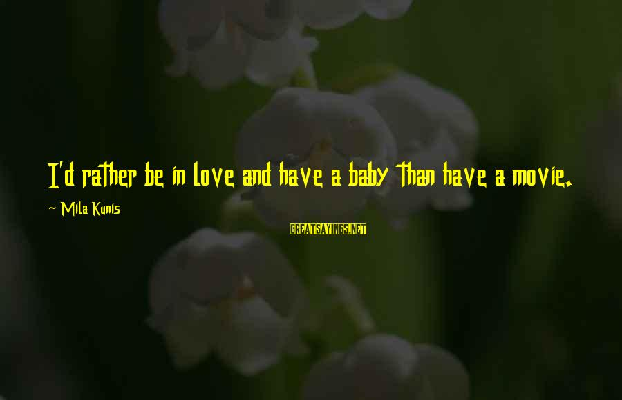 I'd Rather Love Sayings By Mila Kunis: I'd rather be in love and have a baby than have a movie.