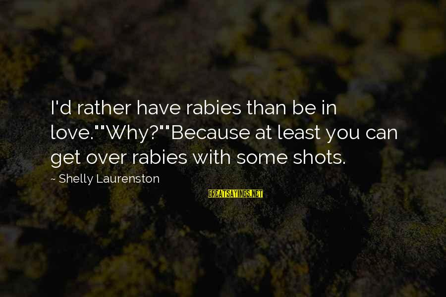 """I'd Rather Love Sayings By Shelly Laurenston: I'd rather have rabies than be in love.""""""""Why?""""""""Because at least you can get over rabies"""