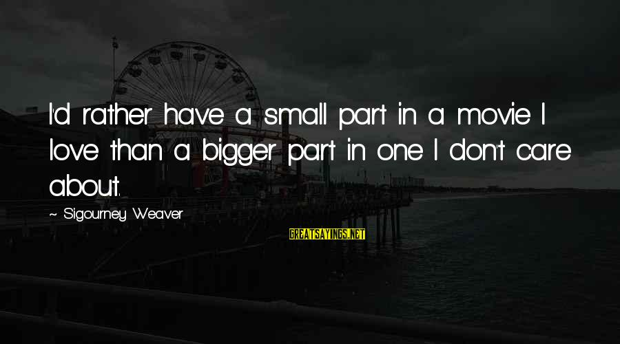 I'd Rather Love Sayings By Sigourney Weaver: I'd rather have a small part in a movie I love than a bigger part