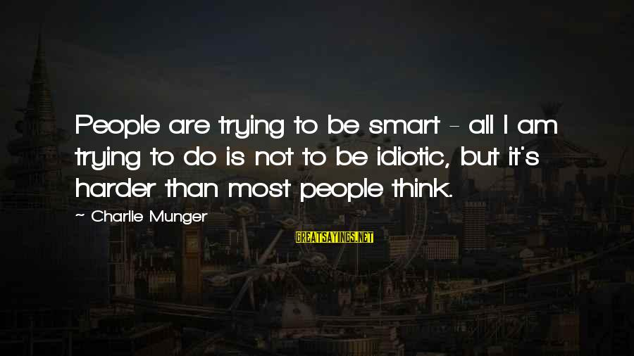 Idiotic People Sayings By Charlie Munger: People are trying to be smart - all I am trying to do is not