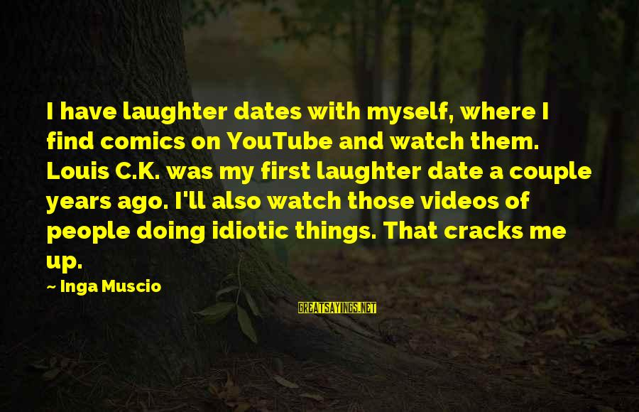 Idiotic People Sayings By Inga Muscio: I have laughter dates with myself, where I find comics on YouTube and watch them.
