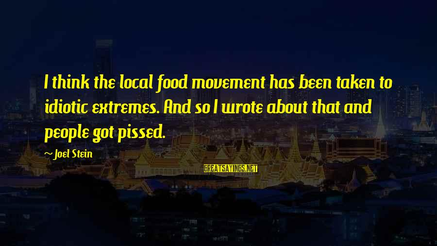 Idiotic People Sayings By Joel Stein: I think the local food movement has been taken to idiotic extremes. And so I