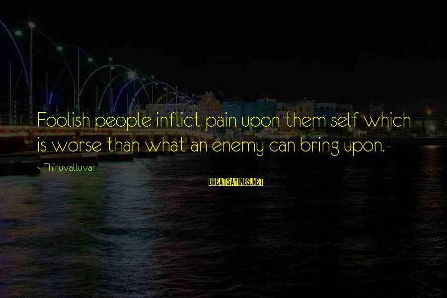 Idiotic People Sayings By Thiruvalluvar: Foolish people inflict pain upon them self which is worse than what an enemy can