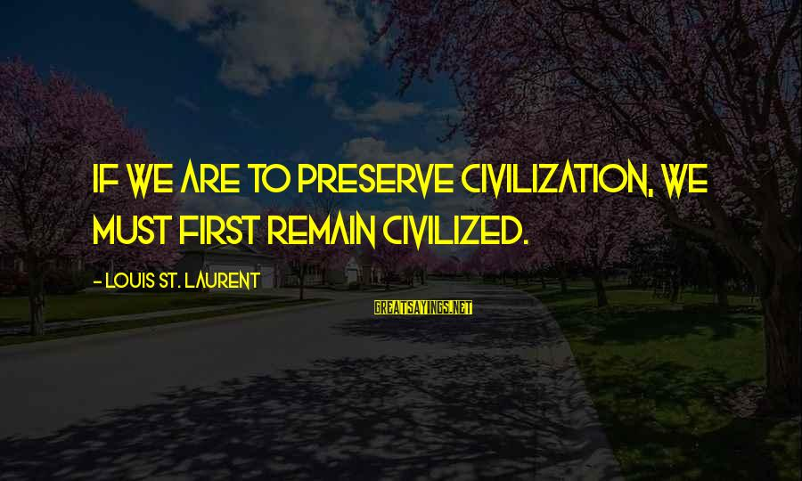 Iditarod Sayings By Louis St. Laurent: If we are to preserve civilization, we must first remain civilized.