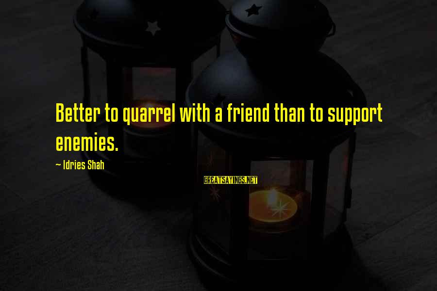 Idries Shah Sayings By Idries Shah: Better to quarrel with a friend than to support enemies.