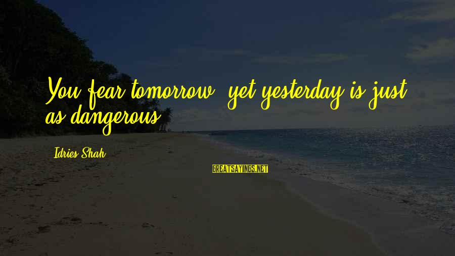 Idries Shah Sayings By Idries Shah: You fear tomorrow: yet yesterday is just as dangerous.