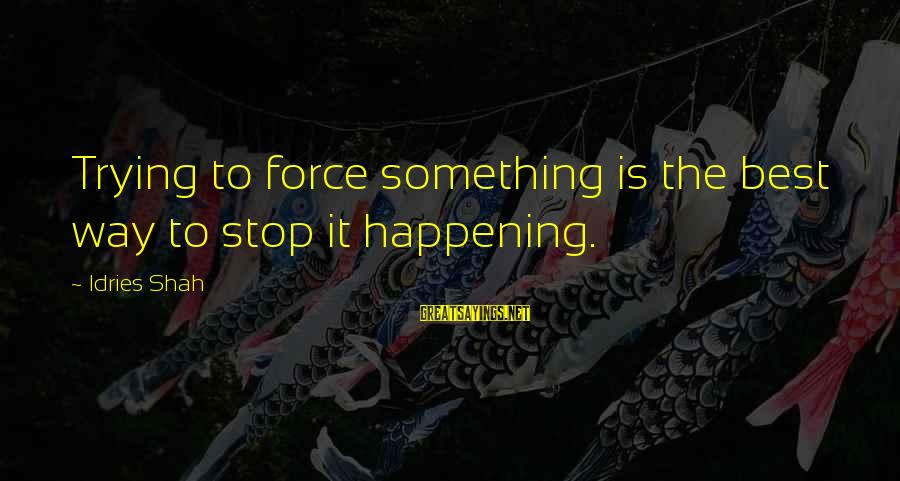 Idries Shah Sayings By Idries Shah: Trying to force something is the best way to stop it happening.