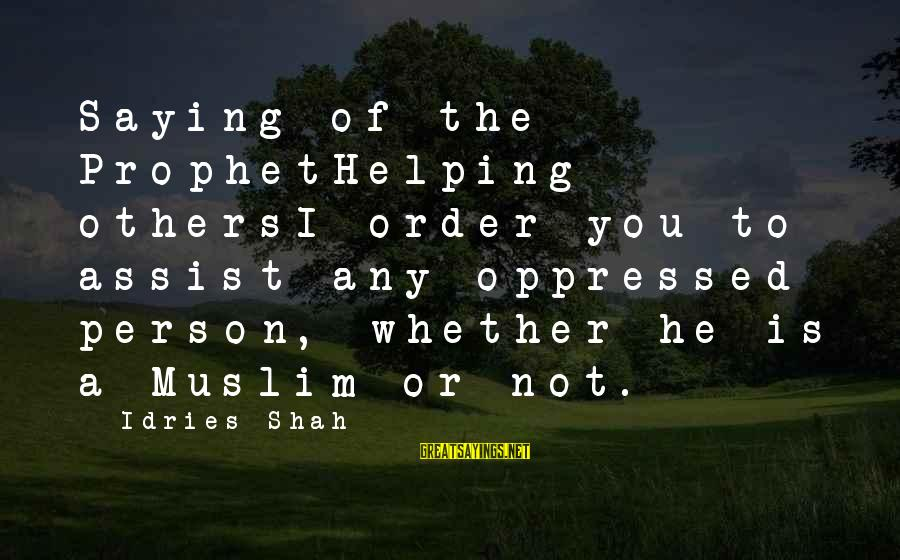 Idries Shah Sayings By Idries Shah: Saying of the ProphetHelping othersI order you to assist any oppressed person, whether he is