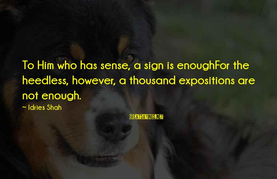 Idries Shah Sayings By Idries Shah: To Him who has sense, a sign is enoughFor the heedless, however, a thousand expositions