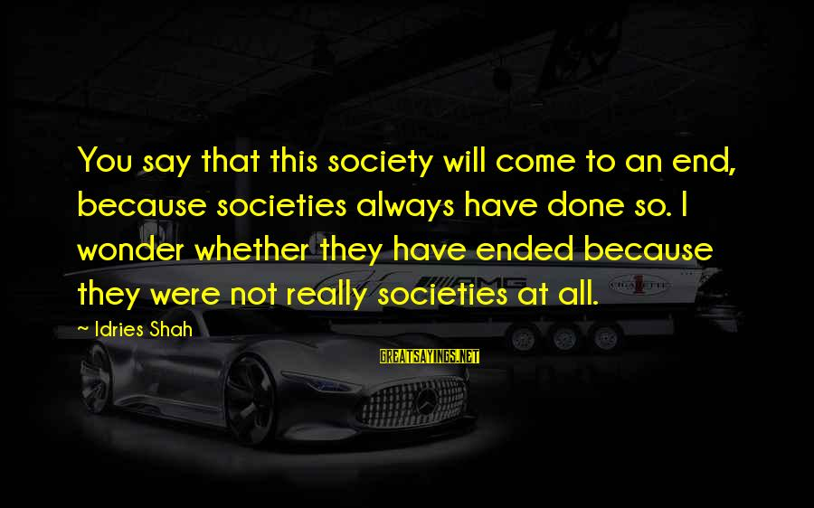 Idries Shah Sayings By Idries Shah: You say that this society will come to an end, because societies always have done