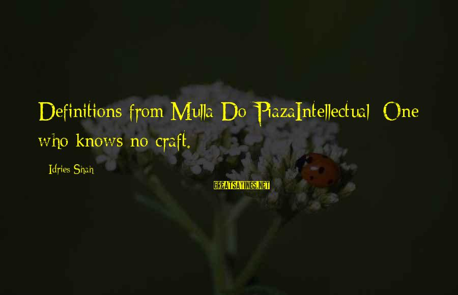 Idries Shah Sayings By Idries Shah: Definitions from Mulla Do-PiazaIntellectual: One who knows no craft.