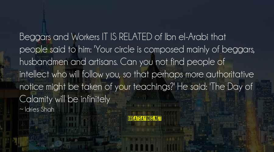 Idries Shah Sayings By Idries Shah: Beggars and Workers IT IS RELATED of Ibn el-Arabi that people said to him: 'Your