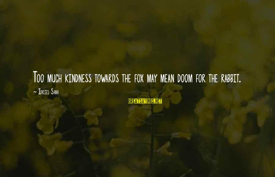 Idries Shah Sayings By Idries Shah: Too much kindness towards the fox may mean doom for the rabbit.