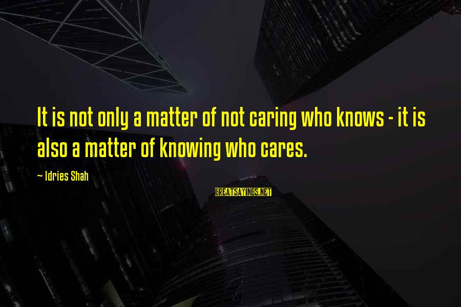 Idries Shah Sayings By Idries Shah: It is not only a matter of not caring who knows - it is also