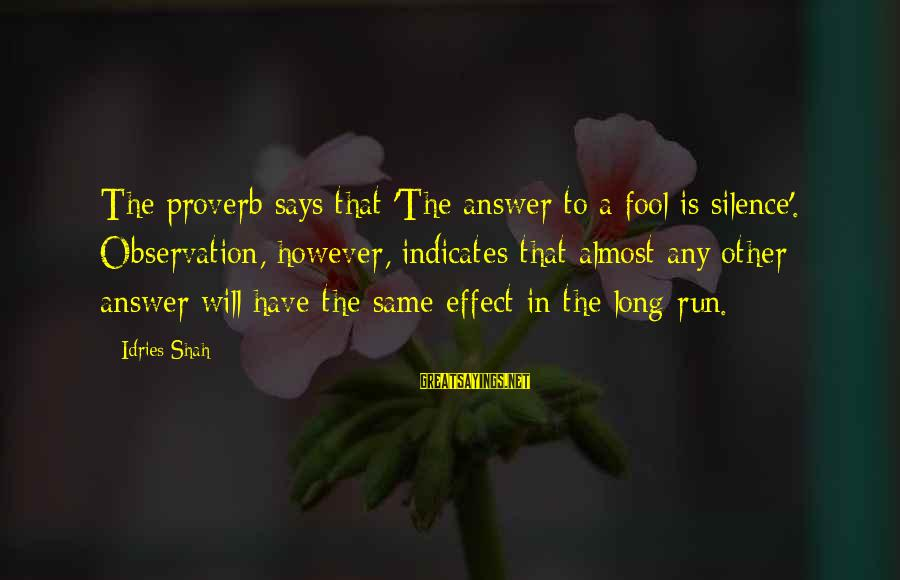 Idries Shah Sayings By Idries Shah: The proverb says that 'The answer to a fool is silence'. Observation, however, indicates that