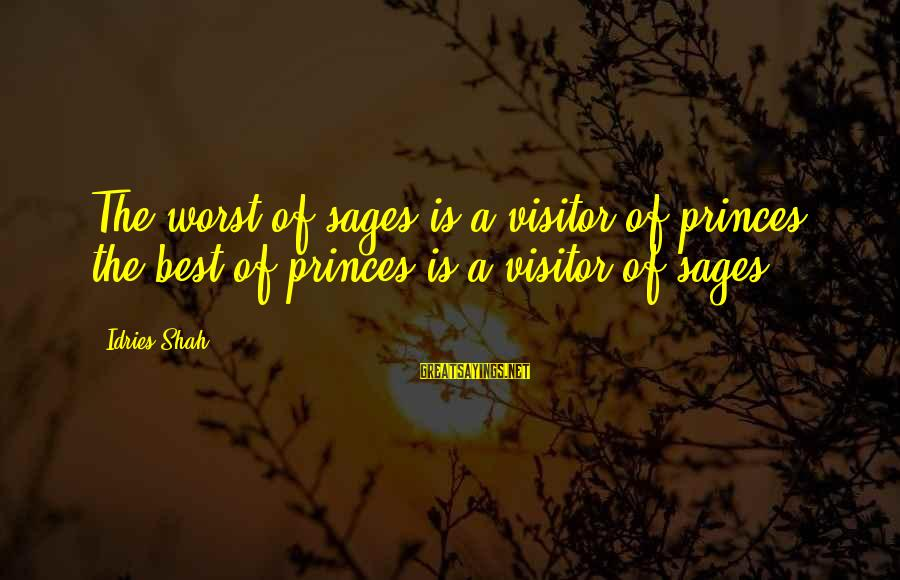 Idries Shah Sayings By Idries Shah: The worst of sages is a visitor of princes; the best of princes is a