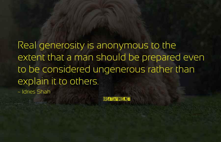 Idries Shah Sayings By Idries Shah: Real generosity is anonymous to the extent that a man should be prepared even to