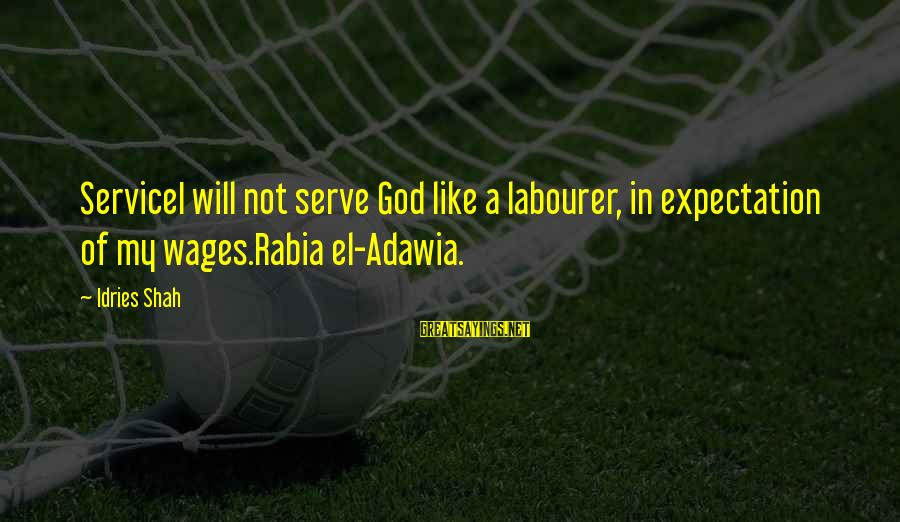Idries Shah Sayings By Idries Shah: ServiceI will not serve God like a labourer, in expectation of my wages.Rabia el-Adawia.