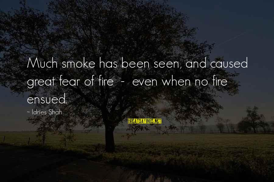 Idries Shah Sayings By Idries Shah: Much smoke has been seen, and caused great fear of fire - even when no
