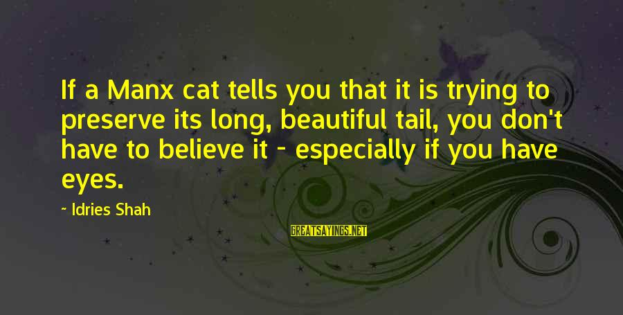 Idries Shah Sayings By Idries Shah: If a Manx cat tells you that it is trying to preserve its long, beautiful